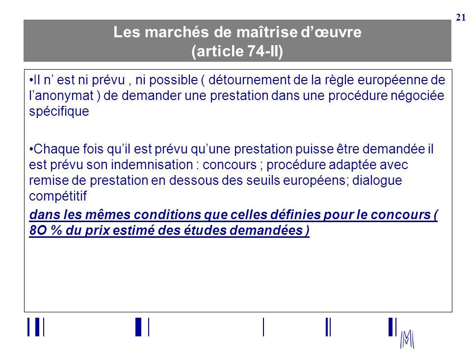 21 Les marchés de maîtrise dœuvre (article 74-II) Il n est ni prévu, ni possible ( détournement de la règle européenne de lanonymat ) de demander une