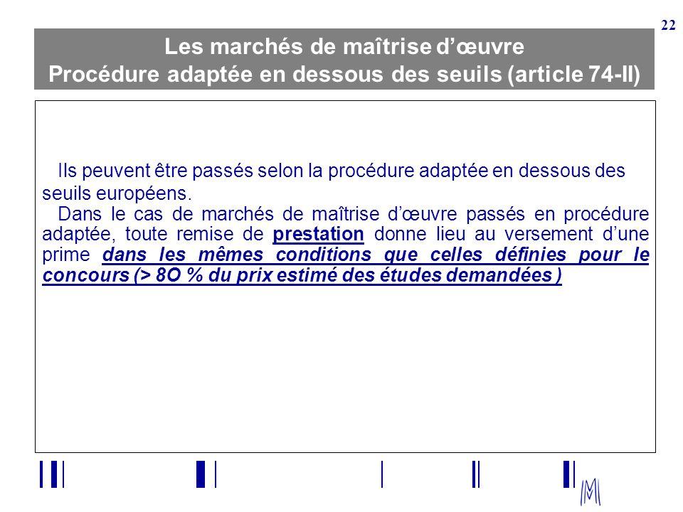 22 Les marchés de maîtrise dœuvre Procédure adaptée en dessous des seuils (article 74-II) Ils peuvent être passés selon la procédure adaptée en dessou