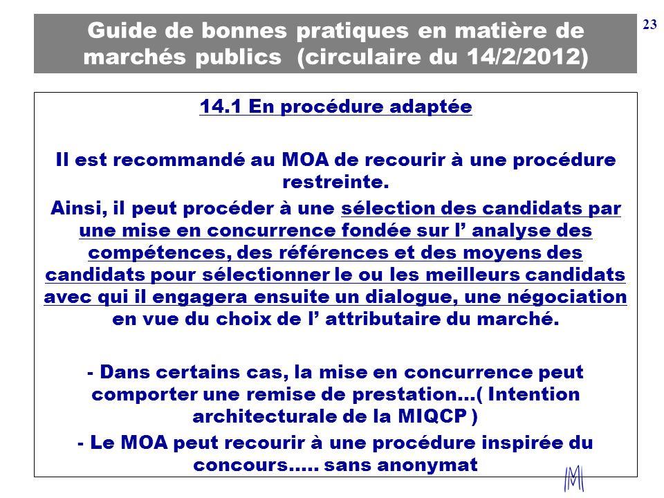 23 Guide de bonnes pratiques en matière de marchés publics (circulaire du 14/2/2012) 14.1 En procédure adaptée Il est recommandé au MOA de recourir à