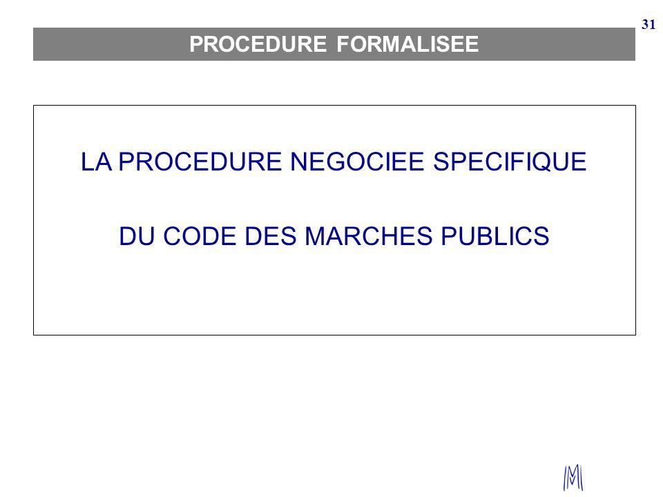 31 PROCEDURE FORMALISEE LA PROCEDURE NEGOCIEE SPECIFIQUE DU CODE DES MARCHES PUBLICS