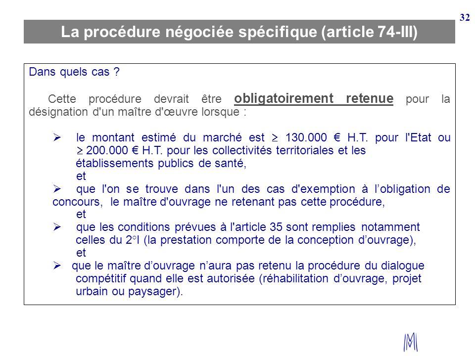 32 La procédure négociée spécifique (article 74-III) Dans quels cas ? Cette procédure devrait être obligatoirement retenue pour la désignation d'un ma