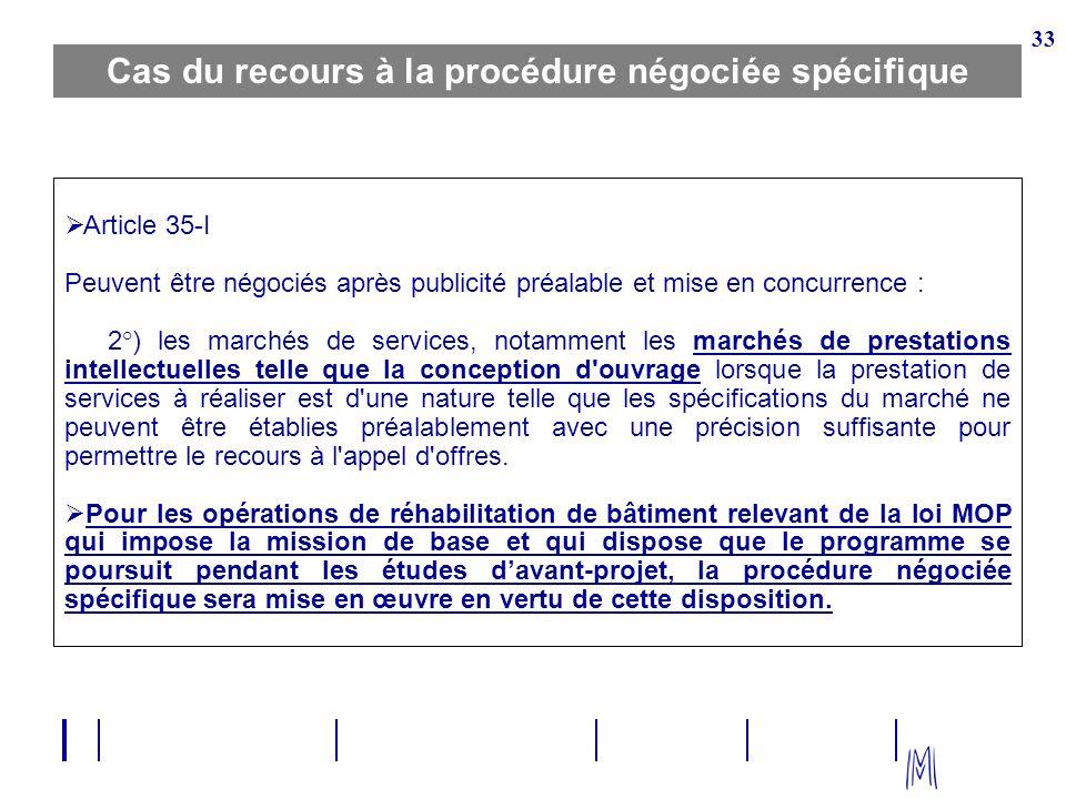 33 Cas du recours à la procédure négociée spécifique Article 35 I Peuvent être négociés après publicité préalable et mise en concurrence : 2°) les mar