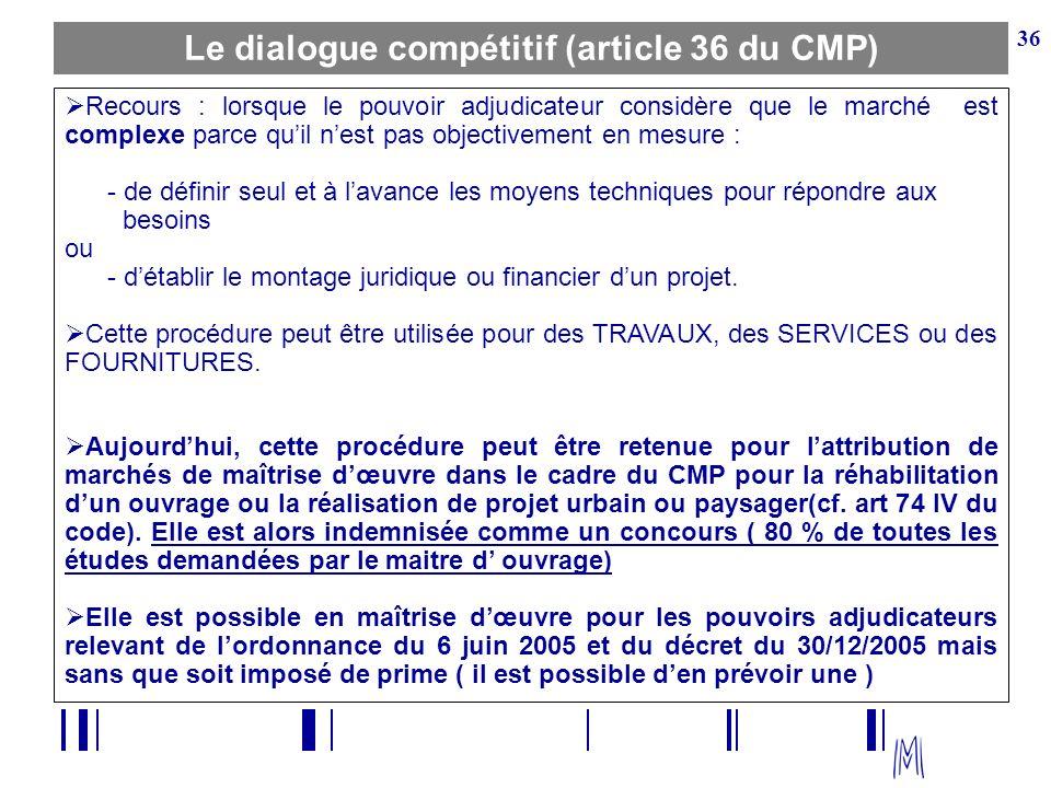 36 Le dialogue compétitif (article 36 du CMP) Recours : lorsque le pouvoir adjudicateur considère que le marché est complexe parce quil nest pas objec