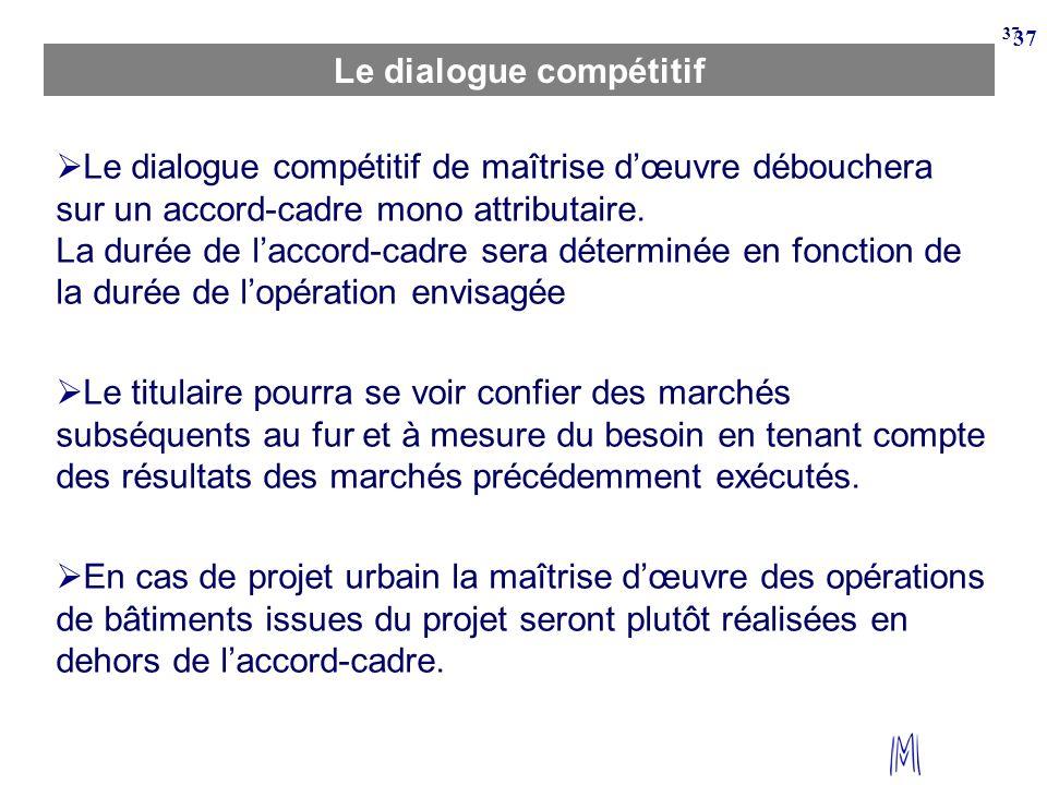 37 Le dialogue compétitif Le dialogue compétitif de maîtrise dœuvre débouchera sur un accord-cadre mono attributaire. La durée de laccord-cadre sera d