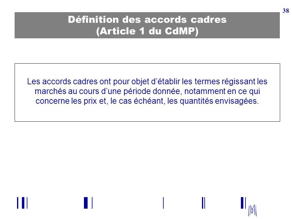 38 Définition des accords cadres (Article 1 du CdMP) Les accords cadres ont pour objet détablir les termes régissant les marchés au cours dune période