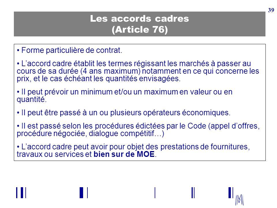 39 Les accords cadres (Article 76) Forme particulière de contrat. Laccord cadre établit les termes régissant les marchés à passer au cours de sa durée