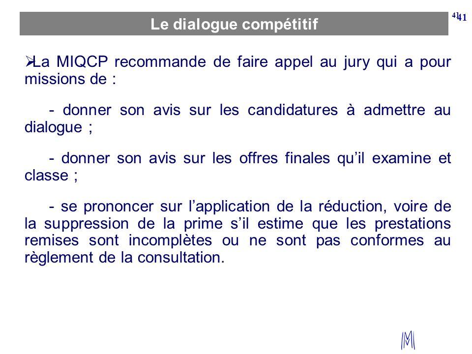 41 Le dialogue compétitif La MIQCP recommande de faire appel au jury qui a pour missions de : - donner son avis sur les candidatures à admettre au dia
