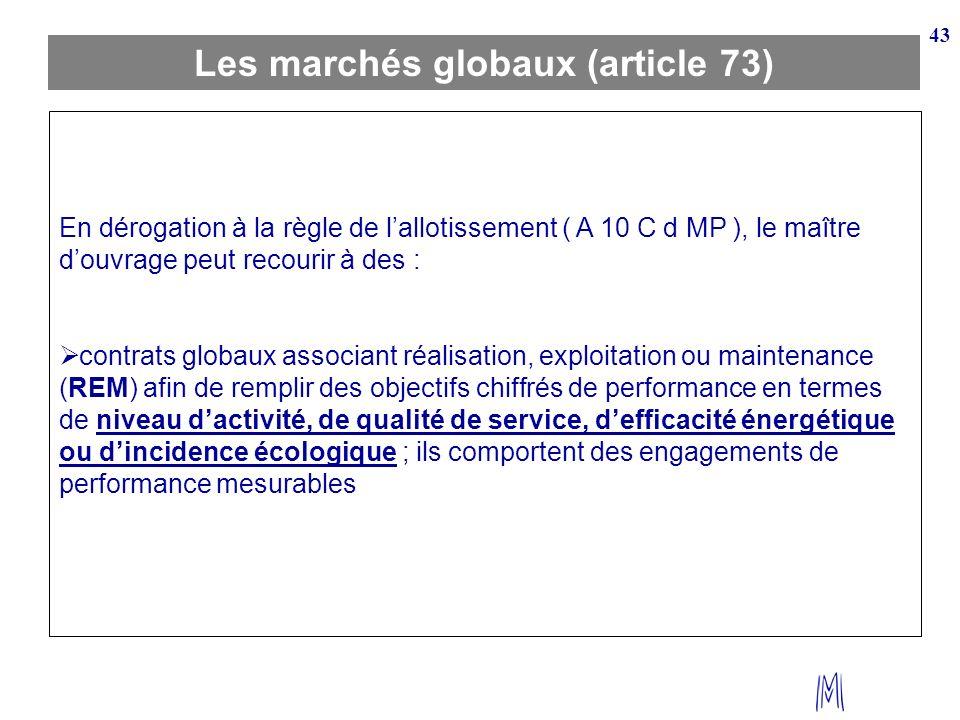 43 Les marchés globaux (article 73) En dérogation à la règle de lallotissement ( A 10 C d MP ), le maître douvrage peut recourir à des : contrats glob