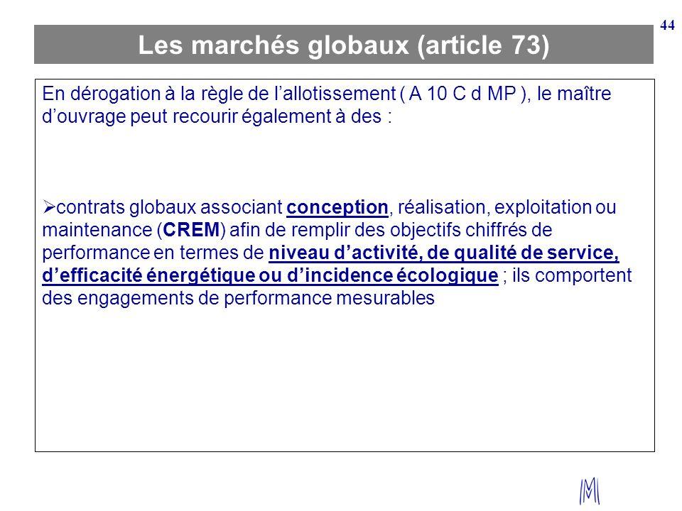 44 Les marchés globaux (article 73) En dérogation à la règle de lallotissement ( A 10 C d MP ), le maître douvrage peut recourir également à des : con