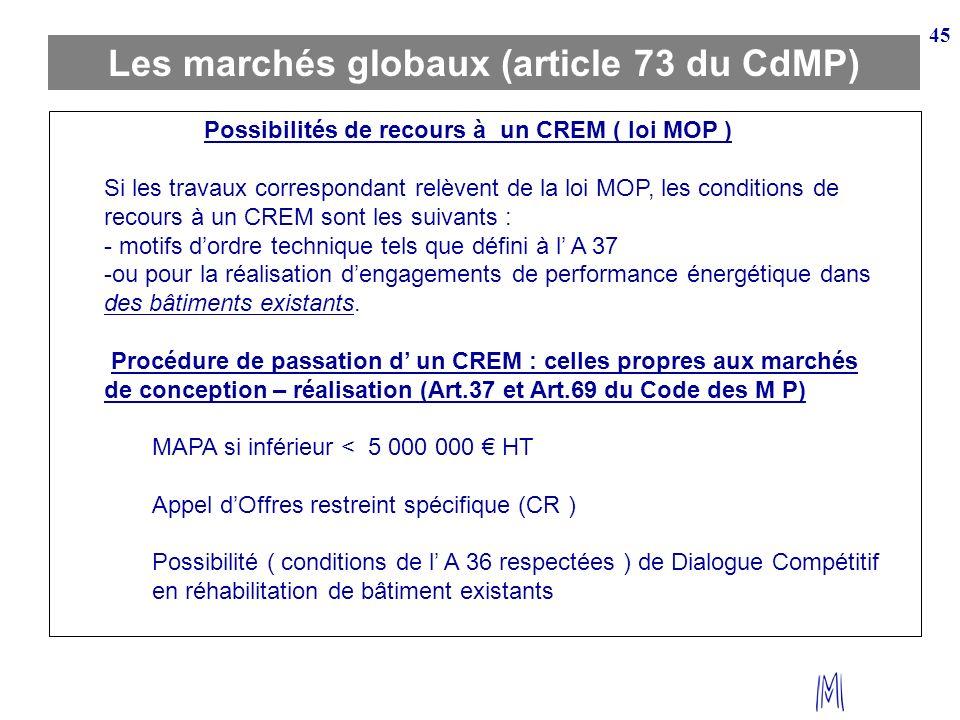 45 Les marchés globaux (article 73 du CdMP) Possibilités de recours à un CREM ( loi MOP ) Si les travaux correspondant relèvent de la loi MOP, les con