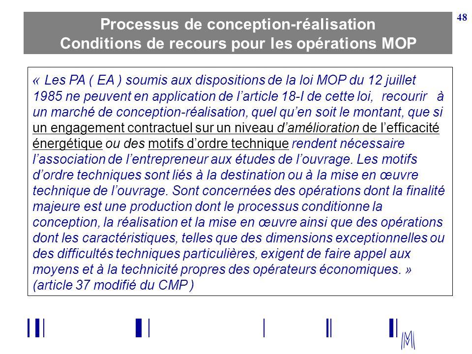 48 Processus de conception-réalisation Conditions de recours pour les opérations MOP « Les PA ( EA ) soumis aux dispositions de la loi MOP du 12 juill
