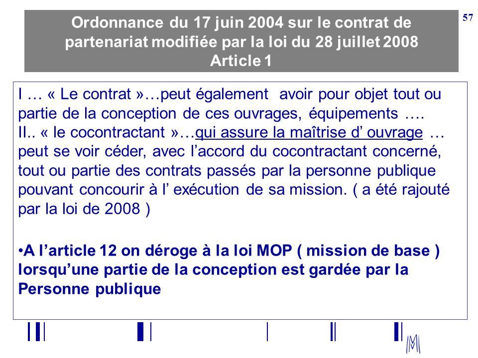 57 Ordonnance du 17 juin 2004 sur le contrat de partenariat modifiée par la loi du 28 juillet 2008 Article 1 I … « Le contrat »…peut également avoir p