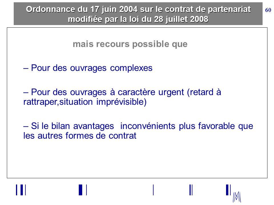 60 Ordonnance du 17 juin 2004 sur le contrat de partenariat modifiée par la loi du 28 juillet 2008 mais recours possible que – Pour des ouvrages compl
