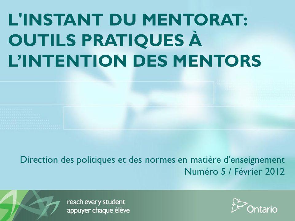 L INSTANT DU MENTORAT: OUTILS PRATIQUES À LINTENTION DES MENTORS Direction des politiques et des normes en matière denseignement Numéro 5 / Février 2012