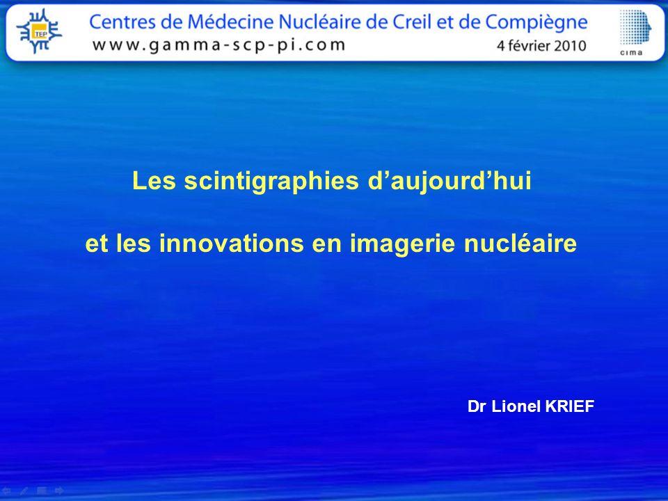 Les scintigraphies daujourdhui et les innovations en imagerie nucléaire Dr Lionel KRIEF