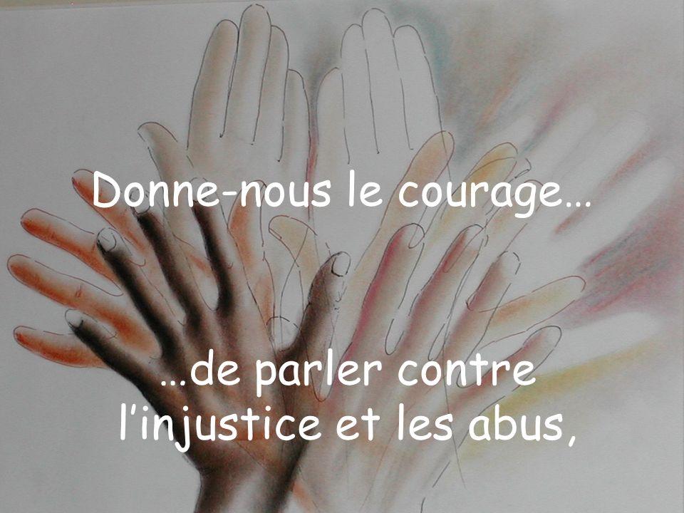 Donne-nous le courage… …de parler contre linjustice et les abus,