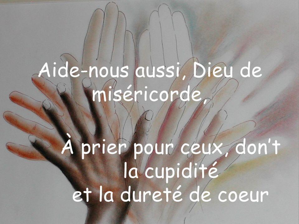 Aide-nous aussi, Dieu de miséricorde, À prier pour ceux, dont la cupidité et la dureté de coeur