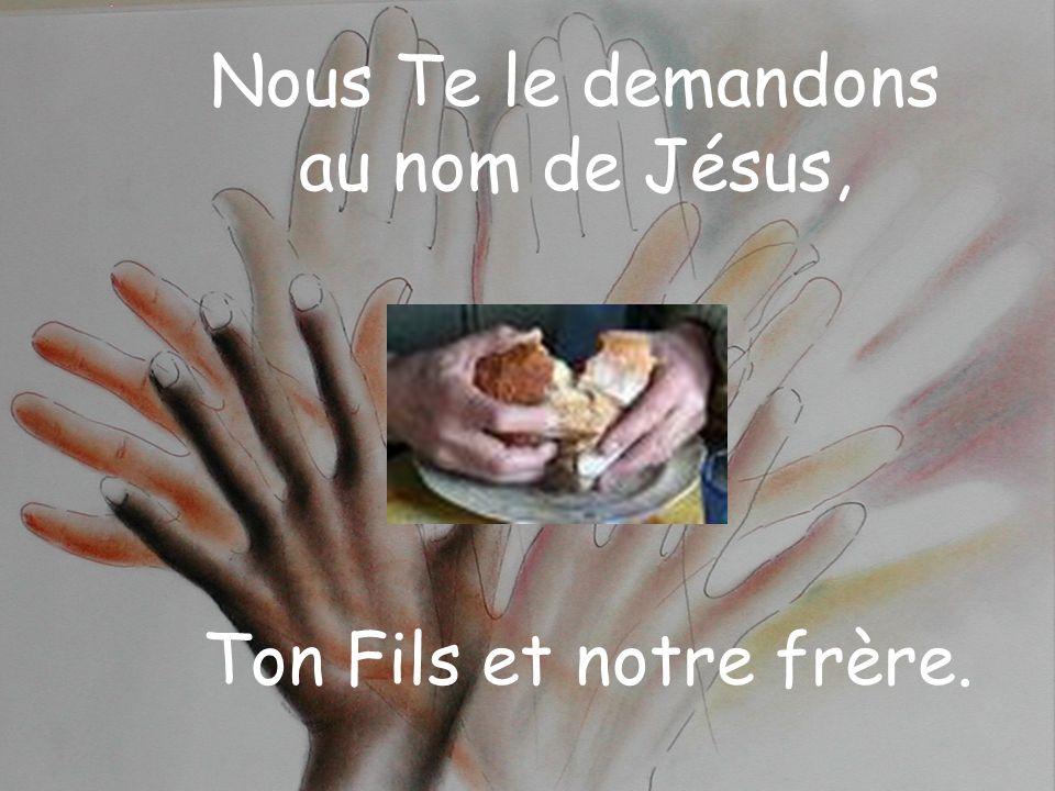 Nous Te le demandons au nom de Jésus, Ton Fils et notre frère.