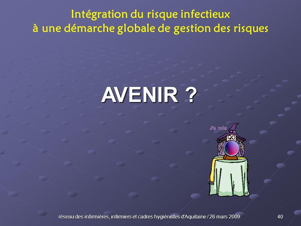réseau des infirmières, infirmiers et cadres hygiénistes d'Aquitaine / 26 mars 2009 40 AVENIR ? Intégration du risque infectieux à une démarche global