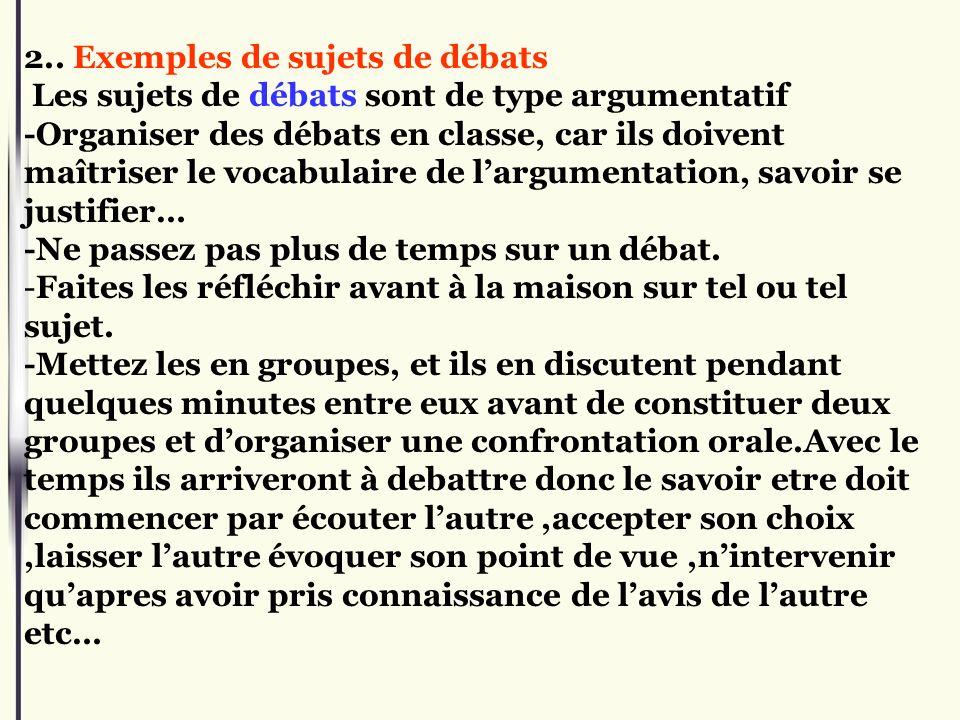 2.. Exemples de sujets de débats Les sujets de débats sont de type argumentatif -Organiser des débats en classe, car ils doivent maîtriser le vocabula