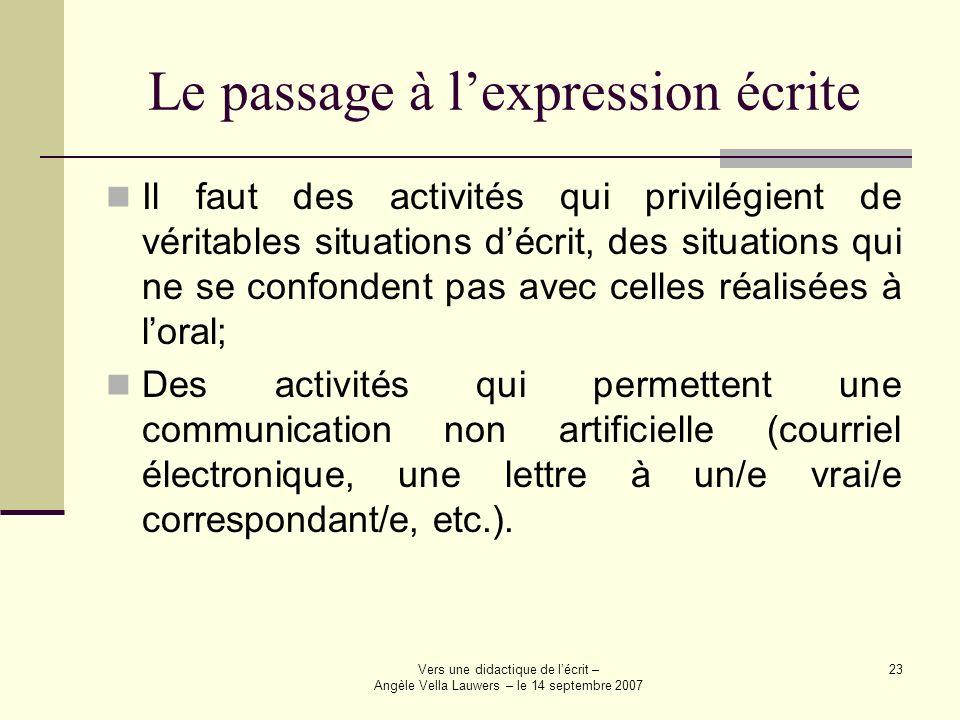 Vers une didactique de lécrit – Angèle Vella Lauwers – le 14 septembre 2007 23 Le passage à lexpression écrite Il faut des activités qui privilégient