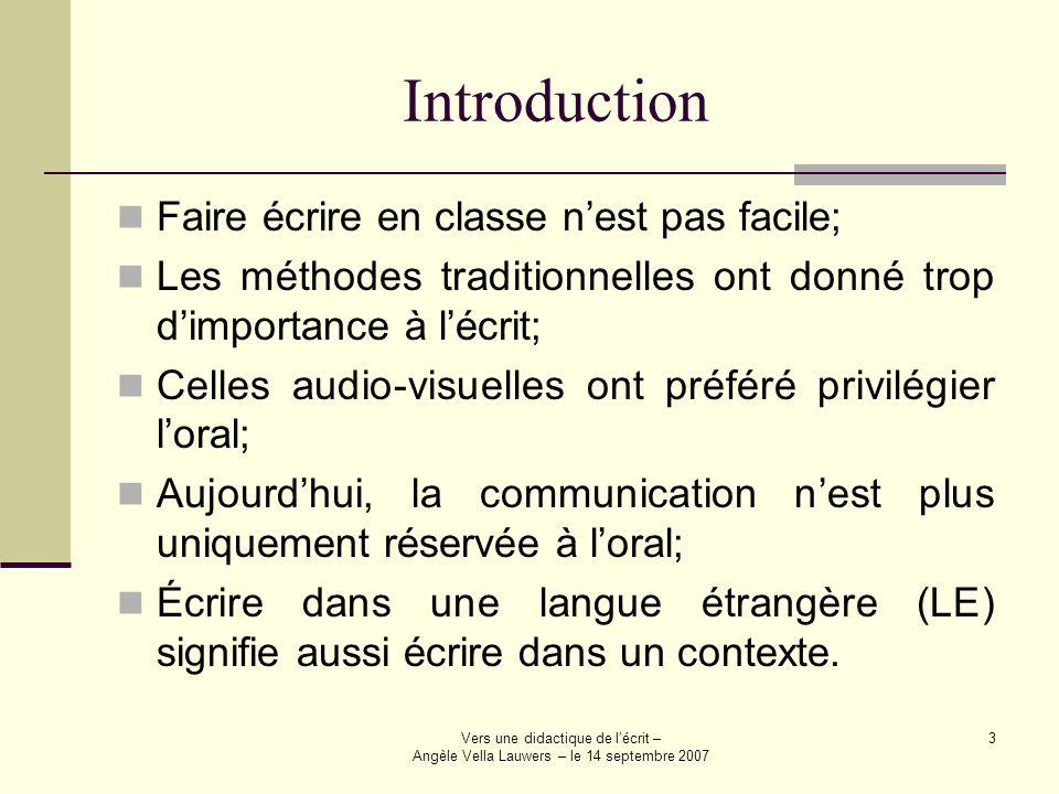 Vers une didactique de lécrit – Angèle Vella Lauwers – le 14 septembre 2007 3 Introduction Faire écrire en classe nest pas facile; Les méthodes tradit