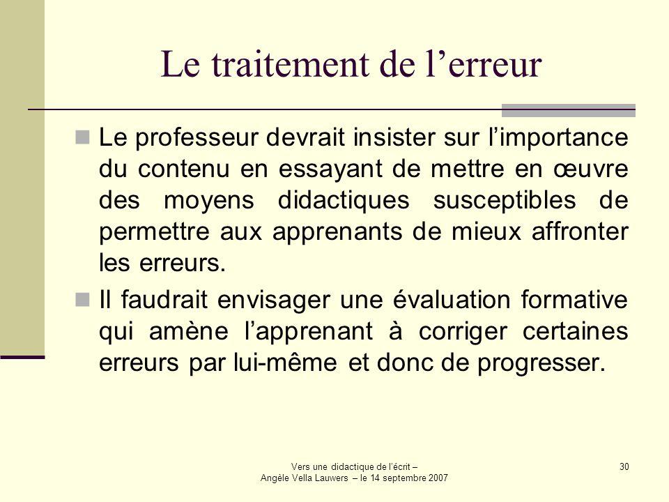 Vers une didactique de lécrit – Angèle Vella Lauwers – le 14 septembre 2007 30 Le traitement de lerreur Le professeur devrait insister sur limportance