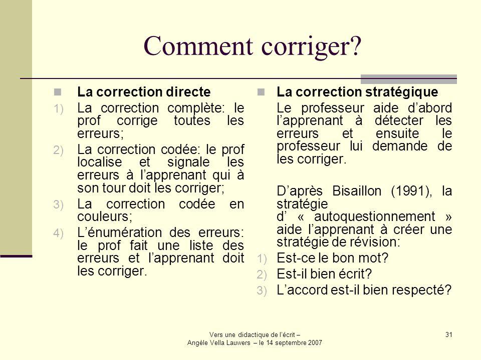 Vers une didactique de lécrit – Angèle Vella Lauwers – le 14 septembre 2007 31 Comment corriger? La correction directe 1) La correction complète: le p