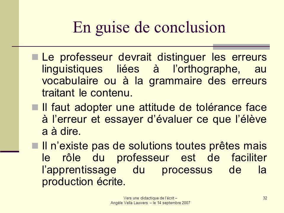 Vers une didactique de lécrit – Angèle Vella Lauwers – le 14 septembre 2007 32 En guise de conclusion Le professeur devrait distinguer les erreurs lin