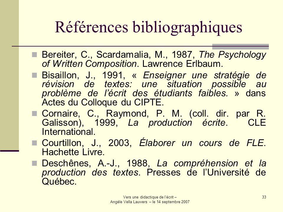 Vers une didactique de lécrit – Angèle Vella Lauwers – le 14 septembre 2007 33 Références bibliographiques Bereiter, C., Scardamalia, M., 1987, The Ps