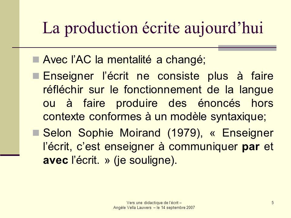 Vers une didactique de lécrit – Angèle Vella Lauwers – le 14 septembre 2007 5 La production écrite aujourdhui Avec lAC la mentalité a changé; Enseigne