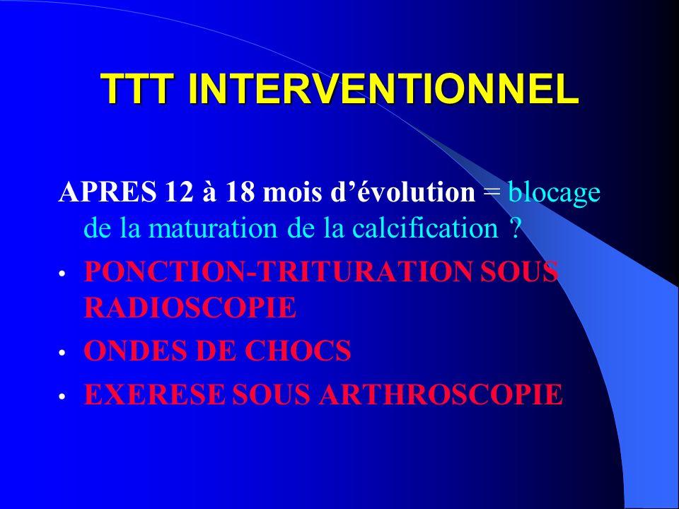 TTT INTERVENTIONNEL APRES 12 à 18 mois dévolution = blocage de la maturation de la calcification ? PONCTION-TRITURATION SOUS RADIOSCOPIE ONDES DE CHOC
