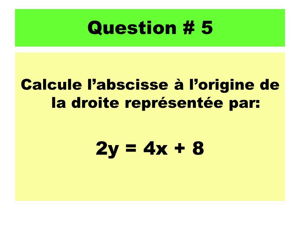 Question # 5 Calcule labscisse à lorigine de la droite représentée par: 2y = 4x + 8