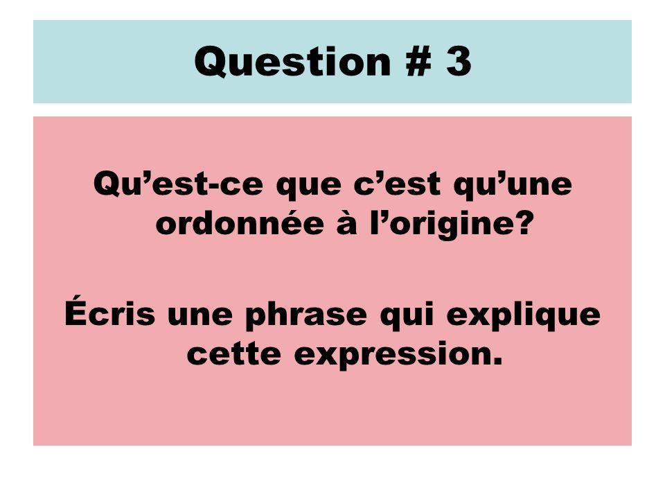 Réponse: Question # 3 Une ordonnée à lorigine, cest le point où une droite passe par laxe des y.