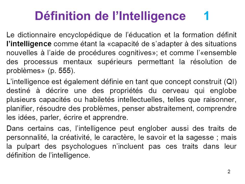 Définition de lintelligence 2 Selon Ebel (1976) l intelligence se définie comme étant: 1.La capacité dapprendre et/ou de comprendre à partir de lexpérience et dacquérir et conserver le savoir, en tant quhabileté (ability) mentale; 2.La capacité de répondre vite et avec succès à toute nouvelle situation, dutiliser la faculté de raisonner en situation de résolution de problèmes et de sorienter de façon appropriée et efficace; 3.Le succès dans lutilisation de ces capacités et compétences et dans la réalisation de certaines tâches.