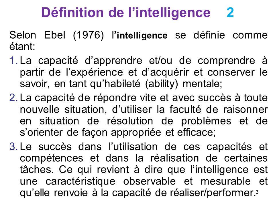 Hypothèses de base 1 Notons à ce propos que la mesure des aptitudes et des capacités intellectuelles est basée sur les propositions suivantes: 1.Ladoption dune vision des compétences intellectuelles humaines basée sur les notions de trait et de facteur voulant quil y ait des inter-corrélations et des combinaisons entre comportements et réponses; 2.Lexistence chez un individu doté dune aptitude quelconque dun ensemble de compétences, capacités et caractéristiques qui le disposent à apprendre et réussir dans le domaine dintérêt; 3.Laptitude est donc un construit qui résume un ensemble de compétences et non une entité et qui est mesurée selon une approche normative où les aptitudes des un sont comparées à celles des autre s; 14