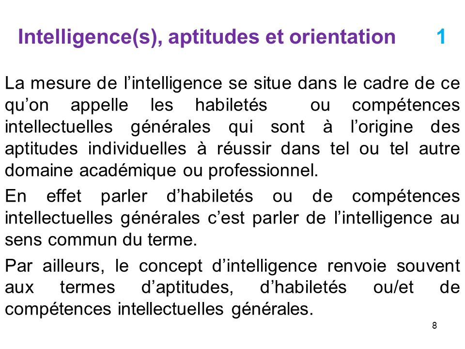 Intelligence(s), aptitudes et orientation 2 Notons ici que lintelligence ainsi que les aptitudes sont mesurées à laide de tests individuels dont la conception est souvent basée sur des considérations pratiques plutôt que théoriques.