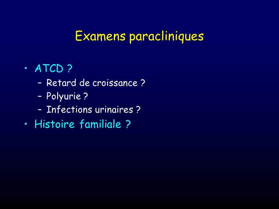Examens paracliniques ATCD ? –Retard de croissance ? –Polyurie ? –Infections urinaires ? Histoire familiale ?