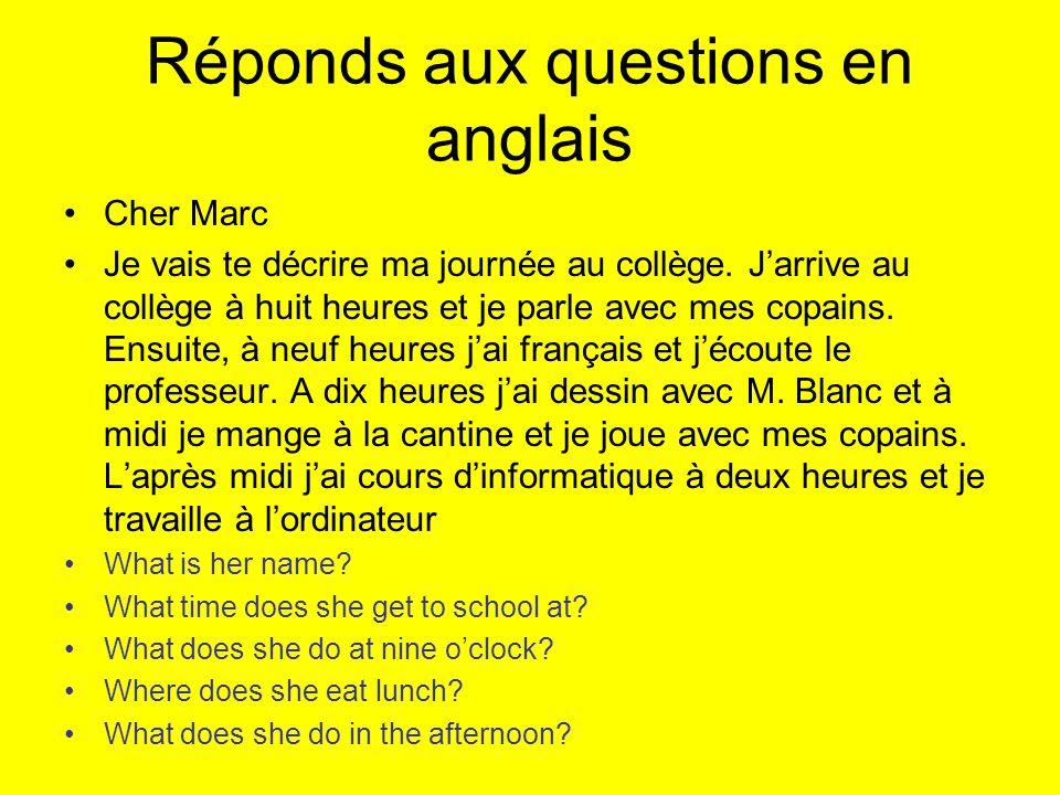 Réponds aux questions en anglais Cher Marc Je vais te décrire ma journée au collège. Jarrive au collège à huit heures et je parle avec mes copains. En