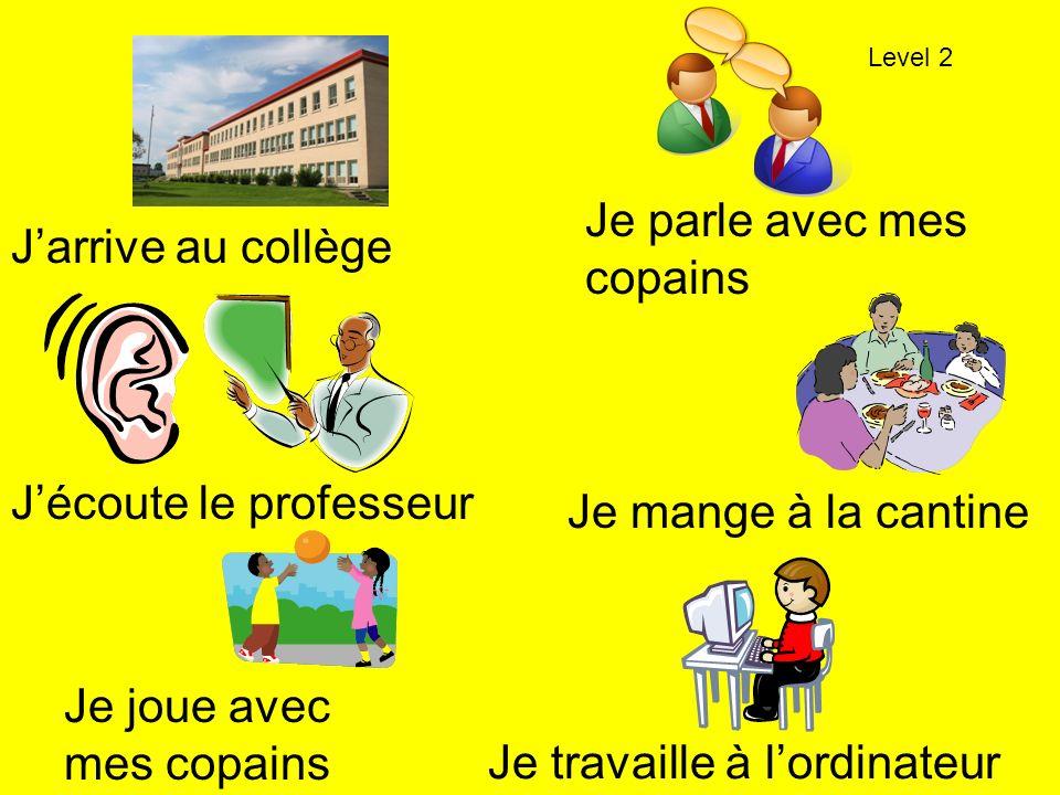 Je parle avec mes copains Jarrive au collège Jécoute le professeur Je mange à la cantine Je joue avec mes copains Je travaille à lordinateur Level 2