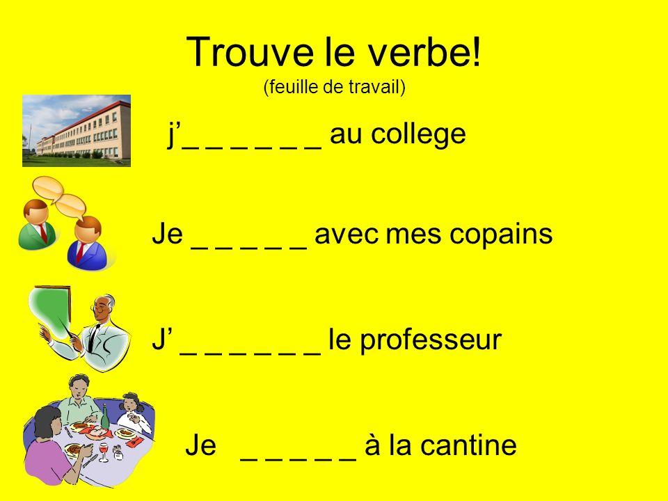 Trouve le verbe! (feuille de travail) j_ _ _ _ _ _ au college Je _ _ _ _ _ avec mes copains J _ _ _ _ _ _ le professeur Je _ _ _ _ _ à la cantine