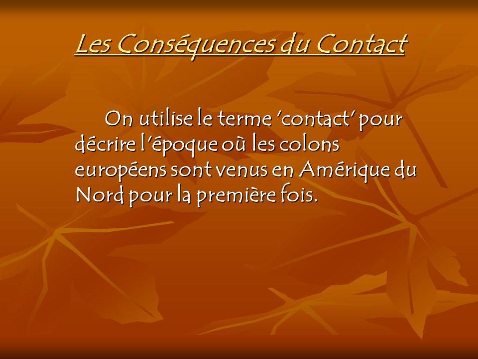 Les Conséquences du Contact On utilise le terme 'contact' pour décrire l'époque où les colons européens sont venus en Amérique du Nord pour la premièr
