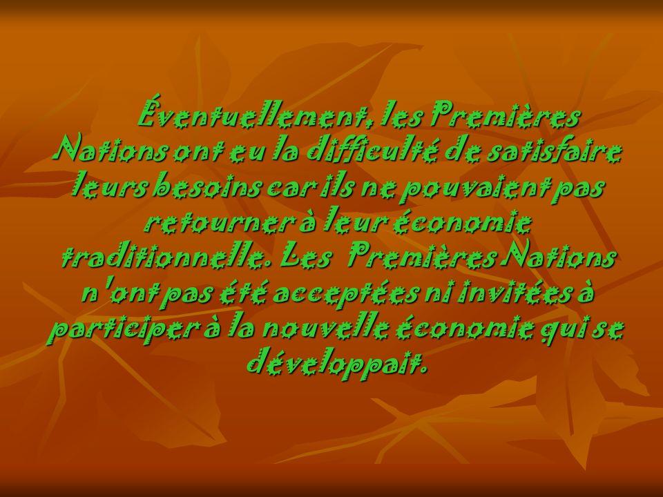 Éventuellement, les Premières Nations ont eu la difficulté de satisfaire leurs besoins car ils ne pouvaient pas retourner à leur économie traditionnel