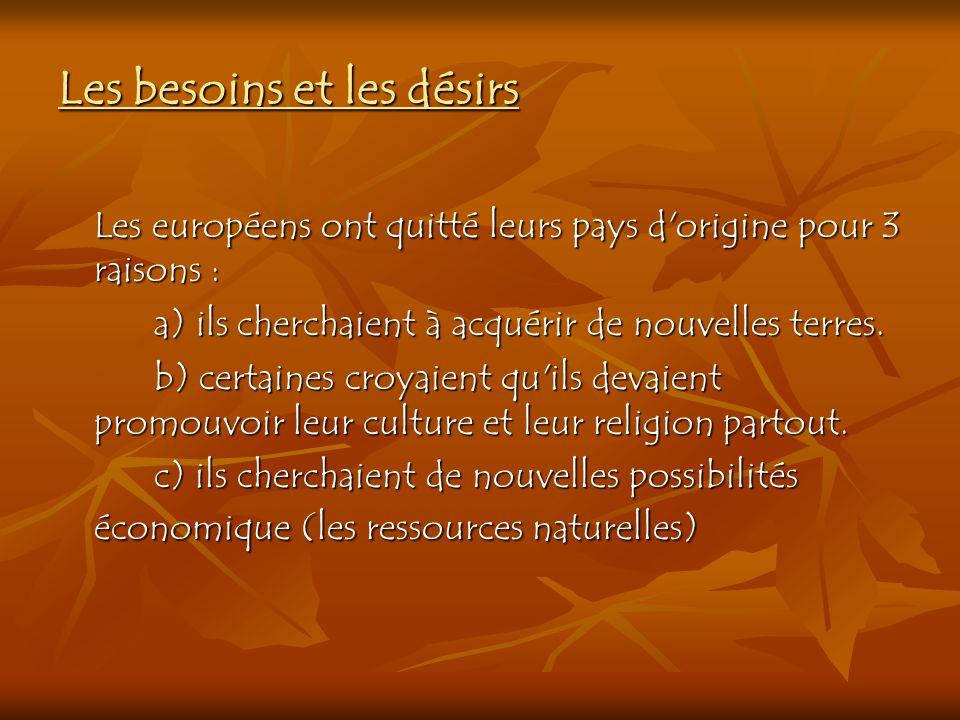 Les besoins et les désirs Les européens ont quitté leurs pays d'origine pour 3 raisons : a) ils cherchaient à acquérir de nouvelles terres. b) certain