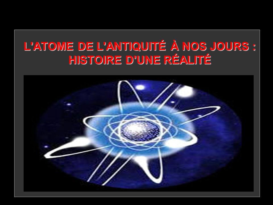 L'ATOME DE L'ANTIQUITÉ À NOS JOURS : HISTOIRE D'UNE RÉALITÉ