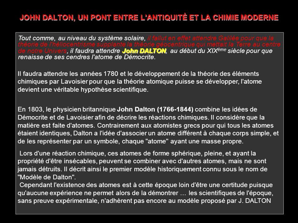 JOHN DALTON, UN PONT ENTRE L'ANTIQUITÉ ET LA CHIMIE MODERNE John DALTON Tout comme, au niveau du système solaire, il fallut en effet attendre Galilée