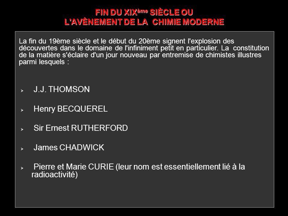 FIN DU XIX ème SIÈCLE OU L'AVÈNEMENT DE LA CHIMIE MODERNE J.J. THOMSON Henry BECQUEREL Sir Ernest RUTHERFORD James CHADWICK Pierre et Marie CURIE (leu