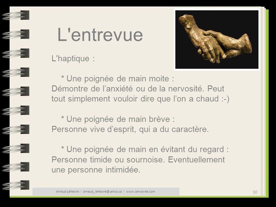 10 Arnaud Lefebvre l arnaud_lefebvre@yahoo.ca l www.cervoweb.com L'entrevue L'haptique : * Une poignée de main moite : Démontre de lanxiété ou de la n