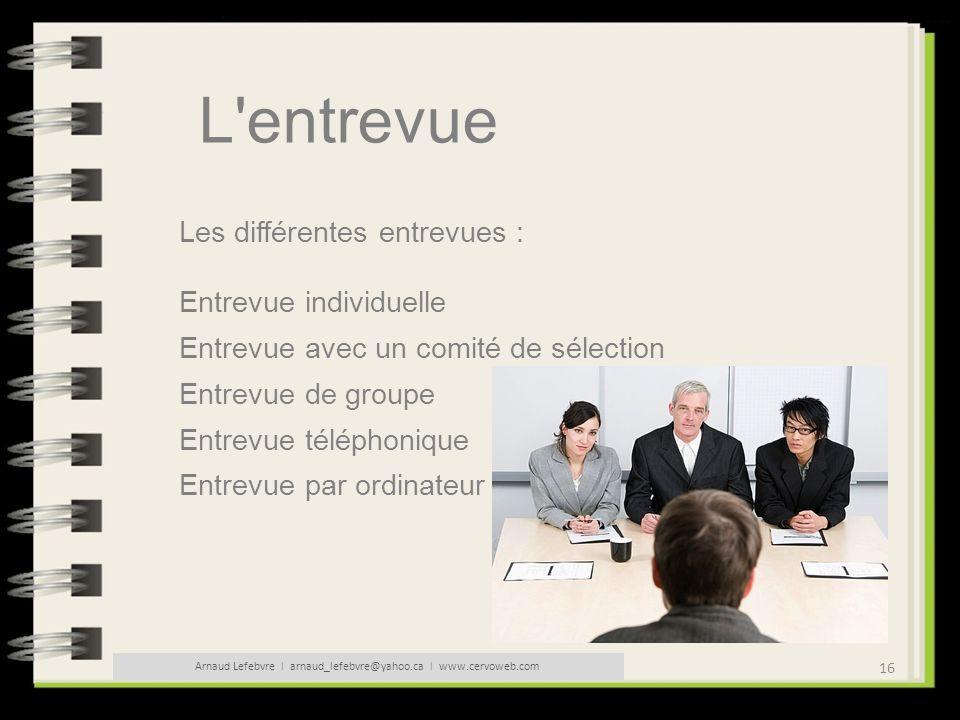 16 Arnaud Lefebvre l arnaud_lefebvre@yahoo.ca l www.cervoweb.com L'entrevue Les différentes entrevues : Entrevue individuelle Entrevue avec un comité