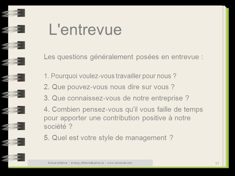 17 Arnaud Lefebvre l arnaud_lefebvre@yahoo.ca l www.cervoweb.com L'entrevue Les questions généralement posées en entrevue : 1. Pourquoi voulez-vous tr